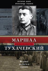 Александр Глушко, Наталия Шило - Маршал Тухачевский. Мозаика разбитого зеркала