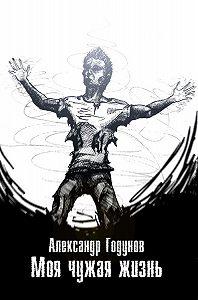 Александр Годунов - Моя чужая жизнь (сборник)