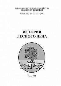 Коллектив авторов, Наталья Остробородова, Алексей Володькин - История лесного дела