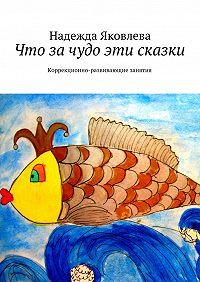 Надежда Яковлева - Что зачудо эти сказки. Коррекционно-развивающие занятия