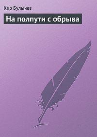 Кир Булычев -На полпути с обрыва