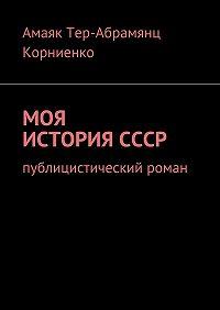 Амаяк Тер-Абрамянц Корниенко -Моя история СССР. Публицистический роман