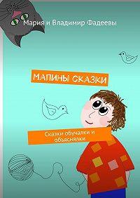 Мария Фадеева -Мапины сказки. Сказки обучалки и объяснялки