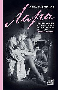 Анна Пастернак -Лара. Нерассказанная история любви, вдохновившая на создание «Доктора Живаго»