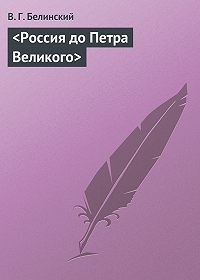 В. Г. Белинский -<Россия до Петра Великого>