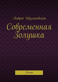 Андрей Шуляковский -Современная Золушка. Роман