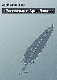 Ангел Богданович -«Рассказы» г. Арцыбашева