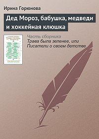 Ирина Горюнова -Дед Мороз, бабушка, медведи и хоккейная клюшка