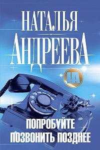 Наталья Андреева -Попробуйте позвонить позднее