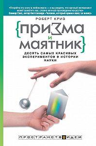 Роберт Криз -Призма и маятник. Десять самых красивых экспериментов в истории науки