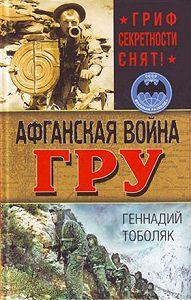 Геннадий Тоболяк - Афганская война ГРУ. Гриф секретности снят!