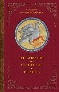 Святитель Иоанн Златоуст - Толкование на Евангелие от Иоанна