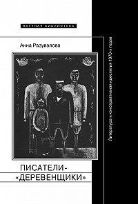 Анна Разувалова -Писатели-«деревенщики»: литература и консервативная идеология 1970-х годов
