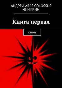 Андрей Чиникин - Книга первая. Стихи