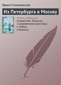 Ирина Степановская - Из Петербурга в Москву