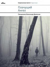 Александр Дьяченко - Плачущий Ангел (сборник)