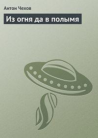 Антон Чехов -Из огня да в полымя