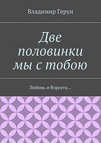 Владимир Герун -Две половинки мы стобою. Любовь иВоркута…