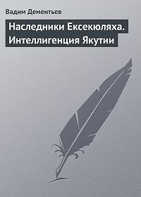 Вадим Дементьев -Наследники Ексекюляха. Интеллигенция Якутии
