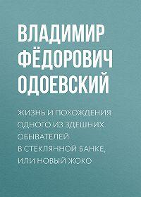Владимир Одоевский -Жизнь и похождения одного из здешних обывателей в стеклянной банке, или Новый Жоко