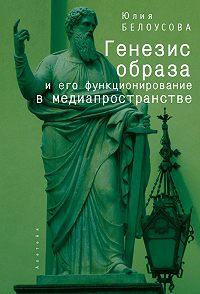 Юлия Белоусова - Генезис образа и его функционирование в медиапространстве