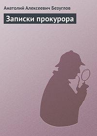 Анатолий Безуглов - Записки прокурора