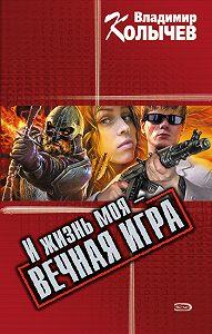 Владимир Колычев -И жизнь моя – вечная игра