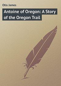 James Otis -Antoine of Oregon: A Story of the Oregon Trail
