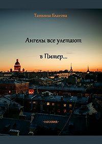 Татьяна Благова -Ангелы все улетают в Питер… Поэзия