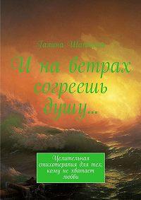 Галина Шаптала - И на ветрах согреешь душу… Целительная стихотерапия для тех, кому нехватает любви