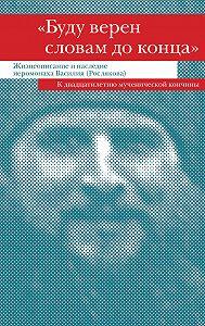 Сборник -«Буду верен словам до конца». Жизнеописание и наследие иеромонаха Василия (Рослякова)