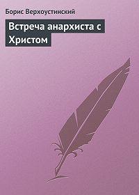 Борис Верхоустинский -Встреча анархиста с Христом
