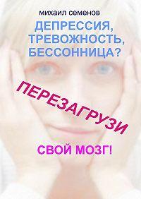 Михаил Семенов - Депрессия, тревожность, бессонница? Перезагрузи свой мозг!