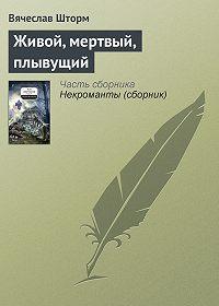 Вячеслав Шторм, Вячеслав Бакулин - Живой, мертвый, плывущий