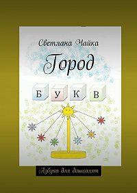 Светлана Чайка -Город букв. Азбука для дошколят