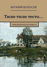 Виталий Белоусов -Тили-тили тесто… Приключенческая повесть