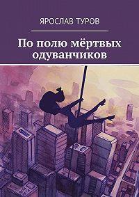 Ярослав Туров -Пополю мёртвых одуванчиков