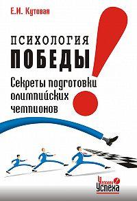 Е. И. Кутовая - Психология победы. Секреты подготовки олимпийских чемпионов и преуспевающих бизнесменов, или 24 часа в твою пользу
