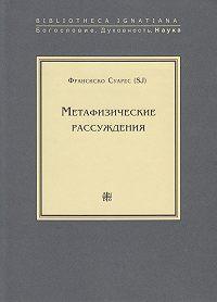 Франсиско Суарес - Метафизические рассуждения