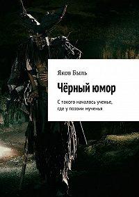Яков Быль -Чёрныйюмор. Стакого началось ученье, где упоэзии мученья
