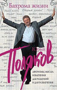 Юрий Поляков -Бахрома жизни. Афоризмы, мысли, извлечения для раздумий и для развлечения