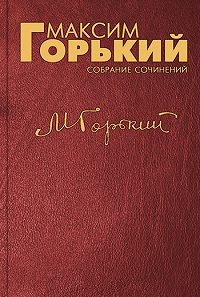 Максим Горький - О безответственных людях и о детской книге наших дней