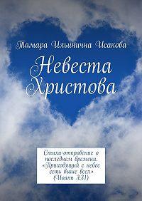 Тамара Исакова -Невеста Христова. Стихи-откровение о последнем времени. «Приходящий с небес есть выше всех» (Иоанн 3:31)