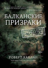 Роберт Каплан -Балканские призраки. Пронзительное путешествие сквозь историю