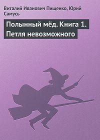 Виталий Иванович Пищенко, Юрий  Самусь - Полынный мёд. Книга 1. Петля невозможного