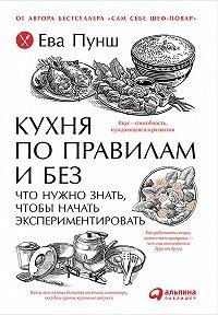 Ева Пунш -Кухня по правилам и без: Что нужно знать, чтобы начать экспериментировать