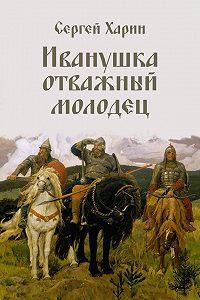 Сергей Харин -Иванушка отважный молодец