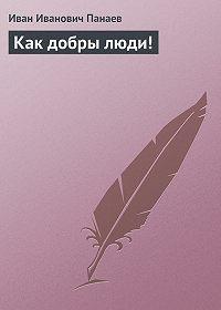 Иван Панаев - Как добры люди!