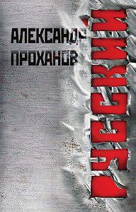 Александр Проханов -Русский