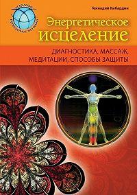Геннадий Кибардин -Энергетическое исцеление: диагностика, массаж, медитации, способы защиты